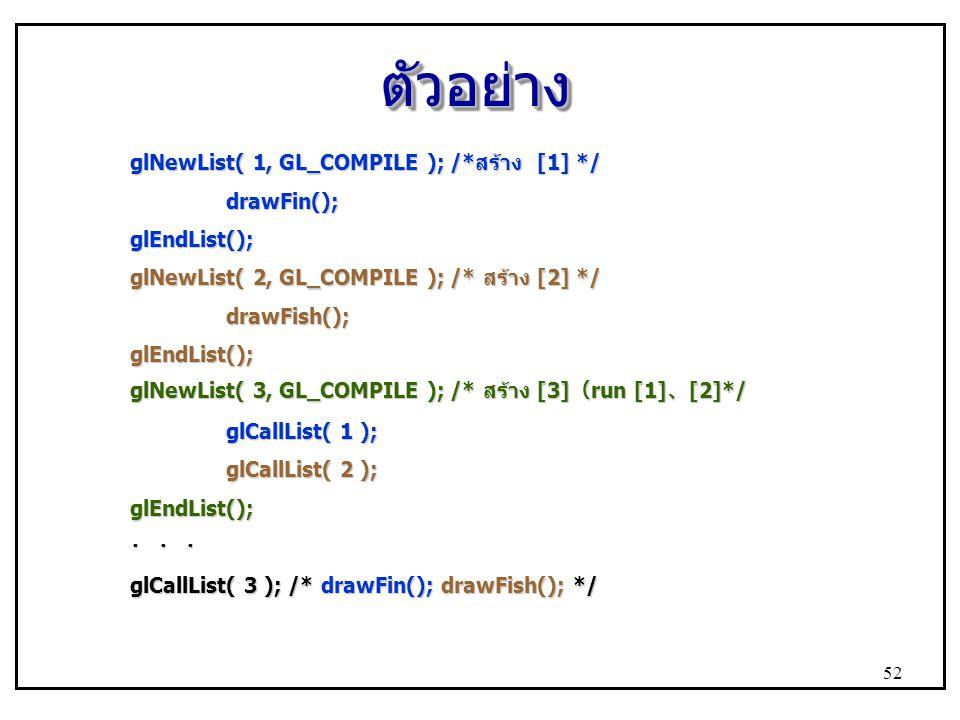 ตัวอย่าง glNewList( 1, GL_COMPILE ); /*สร้าง [1] */ drawFin();